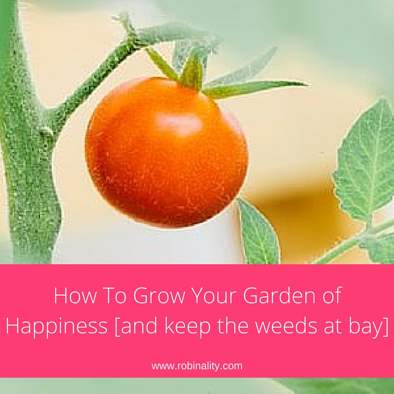How To Grow Your Garden of Happiness [and keep the weeds at bay]